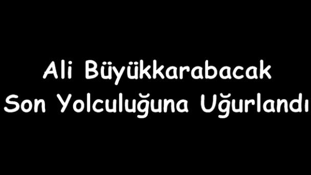 Ali Büyükkarabacak Son Yolculuğuna Uğurlandı