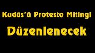 Kudüs'ü Protesto Mitingi Düzenlenecek