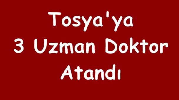 Tosya'ya 3 Uzman Doktor Atandı