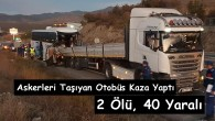 Askerleri Taşıyan Otobüs Suluca'da Kaza Yaptı; 2 Ölü, 40 Yaralı