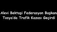 Alevi Bektaşi Federasyon Başkanı Tosya'da trafik kazası geçirdi
